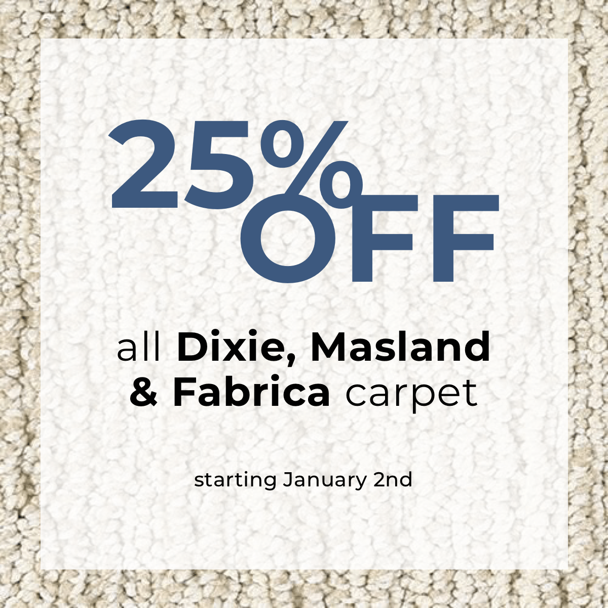 25% Off all Dixie, Masland & Fabrica carpet starting January 2nd